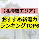 【北海道エリア】おすすめ新電力ランキングTOP6!割引額から特典まで徹底解説